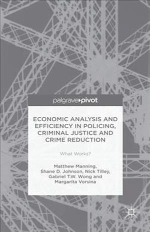 Economic Analysis and Efficiency in Policing, Criminal Justice and Crime Reduction: What Works?