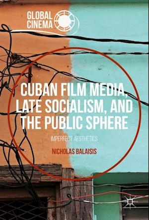 Cuban Film Media, Late Socialism, and the Public Sphere : Imperfect Aesthetics