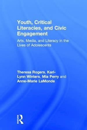 Youth, Critical Literacies, and Civic Engagement : Arts, Media, and Literacy in the Lives of Adolescents