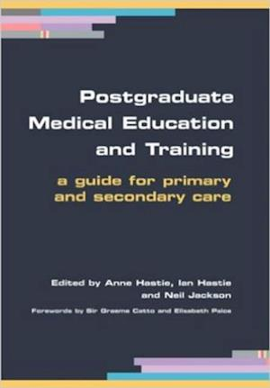 Postgraduate Medical Education and Training af Anne Hastie, Neil Jackson, Ian Hastie