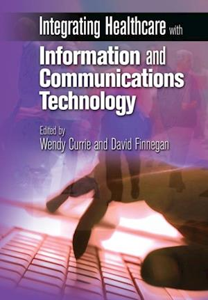 Integrating Healthcare with Information and Communications Technology af Wendy Currie, David Finnegan
