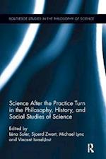 Science After the Practice Turn in the Philosophy, History, and Social Studies of Science (Routledge Studies in the Philosophy of Science)