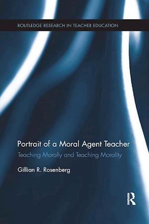 Portrait of a Moral Agent Teacher : Teaching Morally and Teaching Morality