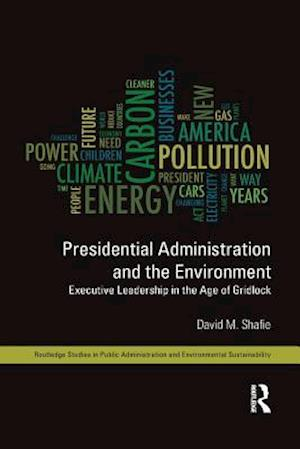 Presidential Administration and the Environment : Executive Leadership in the Age of Gridlock