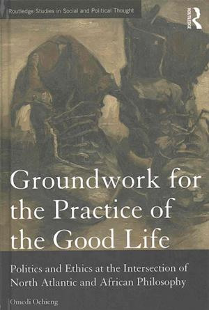 Groundwork for the Practice of the Good Life : Politics and Ethics at the Intersection of North Atlantic and African Philosophy
