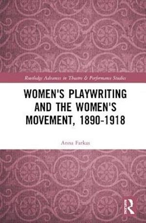 Women's Playwriting and the Women's Movement, 1890-1918