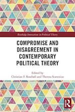 Compromise and Disagreement in Contemporary Political Theory (Routledge Innovations in Political Theory)