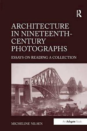 Architecture in Nineteenth-Century Photographs : Essays on Reading a Collection