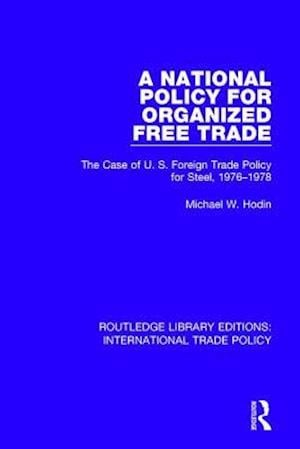 A National Policy for Organized Free Trade : The Case of U.S. Foreign Trade Policy for Steel, 1976-1978