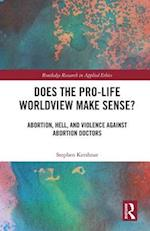 Does the Pro-Life Worldview Make Sense? (Routledge Research in Applied Ethics)