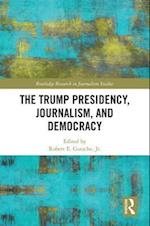 The Trump Presidency, Journalism, and Democracy (Routledge Research in Journalism)