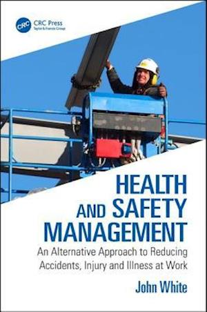 Health and Safety Management : An Alternative Approach to Reducing Accidents, Injury and Illness at Work