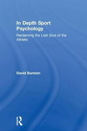 In Depth Sport Psychology : Reclaiming the Lost Soul of the Athlete