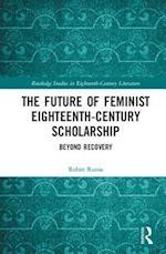 The Future of Feminist Eighteenth-Century Scholarship (Routledge Studies in Eighteenth Century Literature)