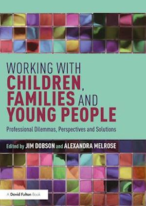 Working with Children, Families and Young People : Professional Dilemmas, Perspectives and Solutions