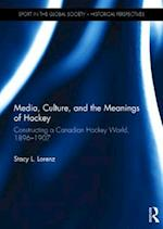 Media, Culture, and the Meanings of Hockey (Sport in the Global Society - Historical Perspectives)