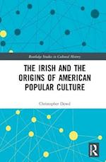 The Irish and the Origins of American Popular Culture (Routledge Studies in Cultural History, nr. 57)