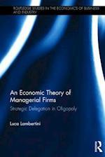An Economic Theory of Managerial Firms (Routledge Studies in the Economics of Business and Industry)