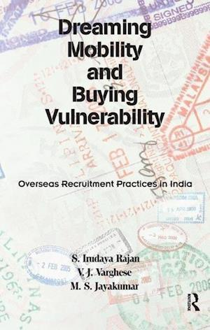 Dreaming Mobility and Buying Vulnerability : Overseas Recruitment Practices in India