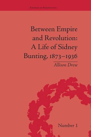 Between Empire and Revolution : A Life of Sidney Bunting, 1873-1936