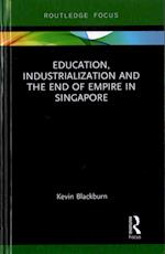 Education, Industrialization and the End of Empire in Singapore (Routledge Studies in Educational History and Development in Asia)