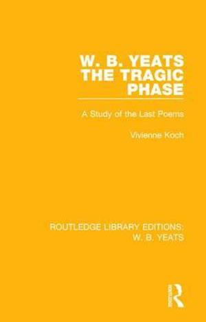 W. B. Yeats: The Tragic Phase : A Study of the Last Poems