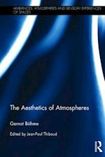 The Aesthetics of Atmospheres (Ambiances Atmospheres and Sensory Experiences of Spaces)