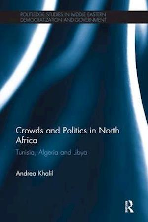Crowds and Politics in North Africa : Tunisia, Algeria and Libya