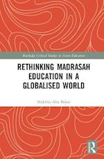 Rethinking Madrasah Education in a Globalised World (Routledge Critical Studies in Asian Education)