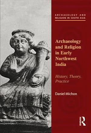 Archaeology and Religion in Early Northwest India : History, Theory, Practice