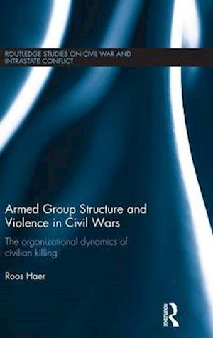 Armed Group Structure and Violence in Civil Wars : The Organizational Dynamics of Civilian Killing