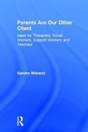 Parents Are Our Other Client : Ideas for Therapists, Social Workers, Support Workers, and Teachers