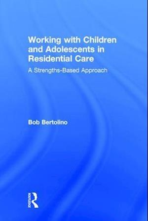 Working with Children and Adolescents in Residential Care : A Strengths-Based Approach