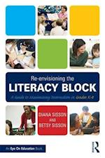 Re-envisioning the Literacy Block : A Guide to Maximizing Instruction in Grades K-8