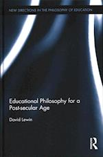 Educational Philosophy for a Post-Secular Age (New Directions in the Philosophy of Education)