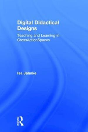 Digital Didactical Designs : Teaching and Learning in CrossActionSpaces