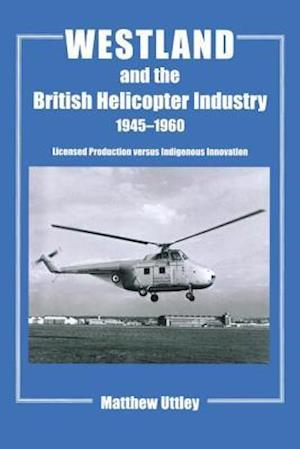 Westland and the British Helicopter Industry, 1945-1960 : Licensed Production versus Indigenous Innovation