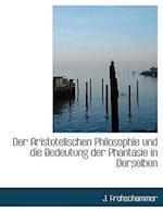 Der Aristotelischen Philosophie Und Die Bedeutung Der Phantasie in Derselben af J. Frohschammer