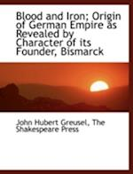 Blood and Iron; Origin of German Empire as Revealed by Character of Its Founder, Bismarck af John Hubert Greusel
