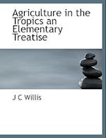 Agriculture in the Tropics an Elementary Treatise