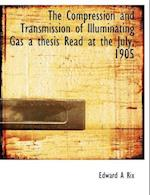 The Compression and Transmission of Illuminating Gas a Thesis Read at the July, 1905 af Edward A. Rix