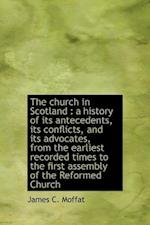 The church in Scotland : a history of its antecedents, its conflicts, and its advocates, from the earliest recorded times to the first assembly of the