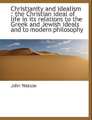 Christianity and idealism : the Christian ideal of life in its relations to the Greek and Jewish ideals and to modern philosophy