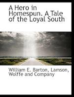 A Hero in Homespun. a Tale of the Loyal South af William E. Barton