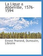 La Ligue a Abbeville, 1576-1594 af Ernest Prarond