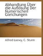 Abhandlung Uber Die Auflosung Der Numerischen Gleichungen af C. Sturm, Alfred Loewy