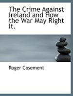 The Crime Against Ireland and How the War May Right It. af Roger Casement