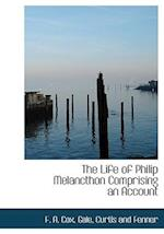 The Life of Philip Melancthon Comprising an Account