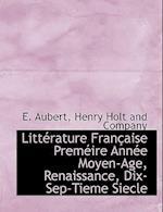 Litt Rature Fran Aise Prem Ire Ann E Moyen-Age, Renaissance, Dix-Sep-Tieme Siecle af E. Aubert