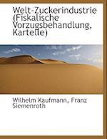 Welt-Zuckerindustrie (Fiskalische Vorzugsbehandlung, Kartelle) af Wilhelm Kaufmann